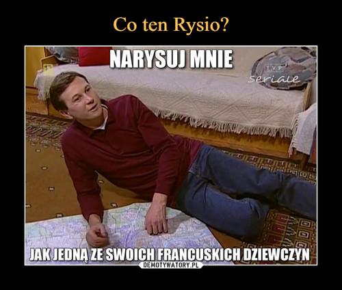 Co ten Rysio?