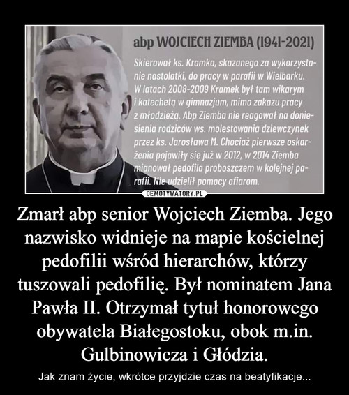 Zmarł abp senior Wojciech Ziemba. Jego nazwisko widnieje na mapie kościelnej pedofilii wśród hierarchów, którzy tuszowali pedofilię. Był nominatem Jana Pawła II. Otrzymał tytuł honorowego obywatela Białegostoku, obok m.in. Gulbinowicza i Głódzia.