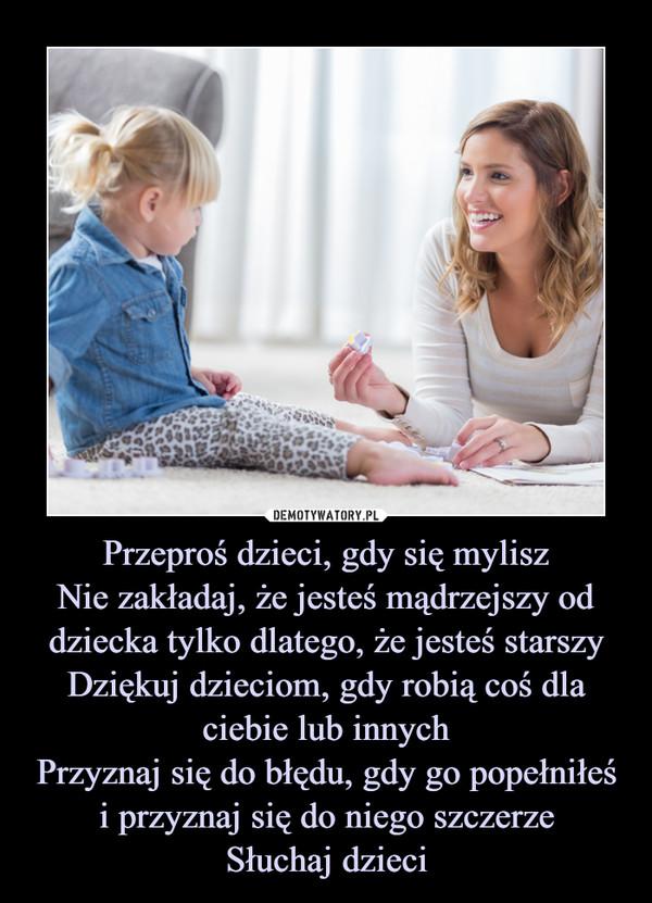 Przeproś dzieci, gdy się myliszNie zakładaj, że jesteś mądrzejszy od dziecka tylko dlatego, że jesteś starszyDziękuj dzieciom, gdy robią coś dla ciebie lub innychPrzyznaj się do błędu, gdy go popełniłeś i przyznaj się do niego szczerzeSłuchaj dzieci –