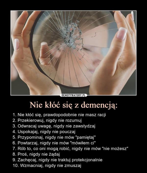 """Nie kłóć się z demencją: – 1. Nie kłóć się, prawdopodobnie nie masz racji2. Przekierowuj, nigdy nie rozumuj3. Odwracaj uwagę, nigdy nie zawstydzaj4. Uspokajaj, nigdy nie pouczaj5. Przypominaj, nigdy nie mów """"pamiętaj""""6. Powtarzaj, nigdy nie mów """"mówiłem ci""""7. Rób to, co oni mogą robić, nigdy nie mów """"nie możesz""""8. Proś, nigdy nie żądaj9. Zachęcaj, nigdy nie traktuj protekcjonalnie10. Wzmacniaj, nigdy nie zmuszaj 1. Nie kłóć się, prawdopodobnie nie masz racji2. Przekierowuj, nigdy nie rozumuj3. Odwracaj uwagę, nigdy nie zawstydzaj4. Uspokajaj, nigdy nie pouczaj5. Przypominaj, nigdy nie mów """"pamiętaj""""6. Powtarzaj, nigdy nie mów """"mówiłem ci""""7. Rób to, co oni mogą robić, nigdy nie mów """"nie możesz""""8. Proś, nigdy nie żądaj9. Zachęcaj, nigdy nie traktuj protekcjonalnie10. Wzmacniaj, nigdy nie zmuszaj"""