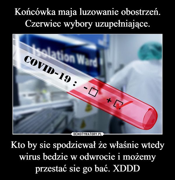 Kto by sie spodziewał że właśnie wtedy wirus bedzie w odwrocie i możemy przestać sie go bać. XDDD –