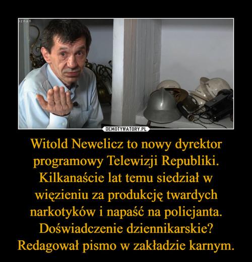 Witold Newelicz to nowy dyrektor programowy Telewizji Republiki. Kilkanaście lat temu siedział w więzieniu za produkcję twardych narkotyków i napaść na policjanta. Doświadczenie dziennikarskie? Redagował pismo w zakładzie karnym.