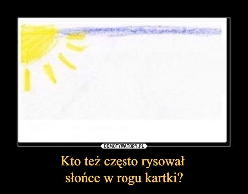 Kto też często rysował  słońce w rogu kartki?
