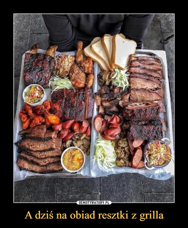 A dziś na obiad resztki z grilla –