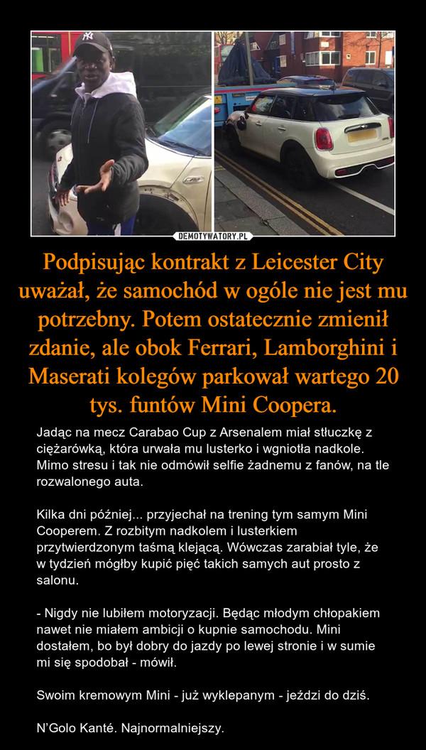 Podpisując kontrakt z Leicester City uważał, że samochód w ogóle nie jest mu potrzebny. Potem ostatecznie zmienił zdanie, ale obok Ferrari, Lamborghini i Maserati kolegów parkował wartego 20 tys. funtów Mini Coopera. – Jadąc na mecz Carabao Cup z Arsenalem miał stłuczkę z ciężarówką, która urwała mu lusterko i wgniotła nadkole. Mimo stresu i tak nie odmówił selfie żadnemu z fanów, na tle rozwalonego auta.Kilka dni później... przyjechał na trening tym samym Mini Cooperem. Z rozbitym nadkolem i lusterkiem przytwierdzonym taśmą klejącą. Wówczas zarabiał tyle, że w tydzień mógłby kupić pięć takich samych aut prosto z salonu.- Nigdy nie lubiłem motoryzacji. Będąc młodym chłopakiem nawet nie miałem ambicji o kupnie samochodu. Mini dostałem, bo był dobry do jazdy po lewej stronie i w sumie mi się spodobał - mówił.Swoim kremowym Mini - już wyklepanym - jeździ do dziś.N'Golo Kanté. Najnormalniejszy.