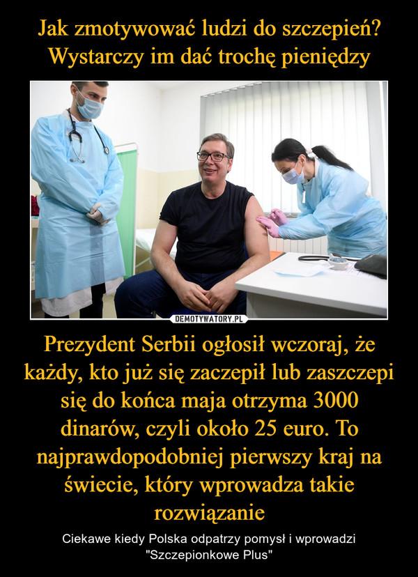 """Prezydent Serbii ogłosił wczoraj, że każdy, kto już się zaczepił lub zaszczepi się do końca maja otrzyma 3000 dinarów, czyli około 25 euro. To najprawdopodobniej pierwszy kraj na świecie, który wprowadza takie rozwiązanie – Ciekawe kiedy Polska odpatrzy pomysł i wprowadzi """"Szczepionkowe Plus"""""""