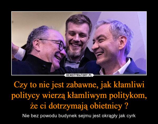Czy to nie jest zabawne, jak kłamliwi politycy wierzą kłamliwym politykom, że ci dotrzymają obietnicy ? – Nie bez powodu budynek sejmu jest okrągły jak cyrk
