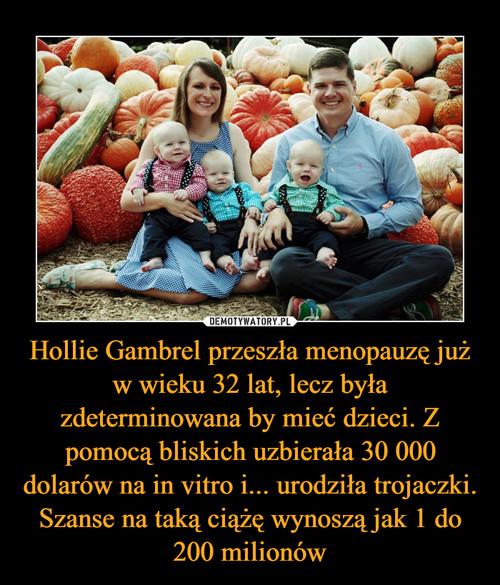 Hollie Gambrel przeszła menopauzę już w wieku 32 lat, lecz była zdeterminowana by mieć dzieci. Z pomocą bliskich uzbierała 30 000 dolarów na in vitro i... urodziła trojaczki. Szanse na taką ciążę wynoszą jak 1 do 200 milionów