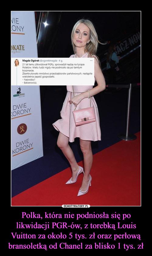 Polka, która nie podniosła się po likwidacji PGR-ów, z torebką Louis Vuitton za około 5 tys. zł oraz perłową bransoletką od Chanel za blisko 1 tys. zł