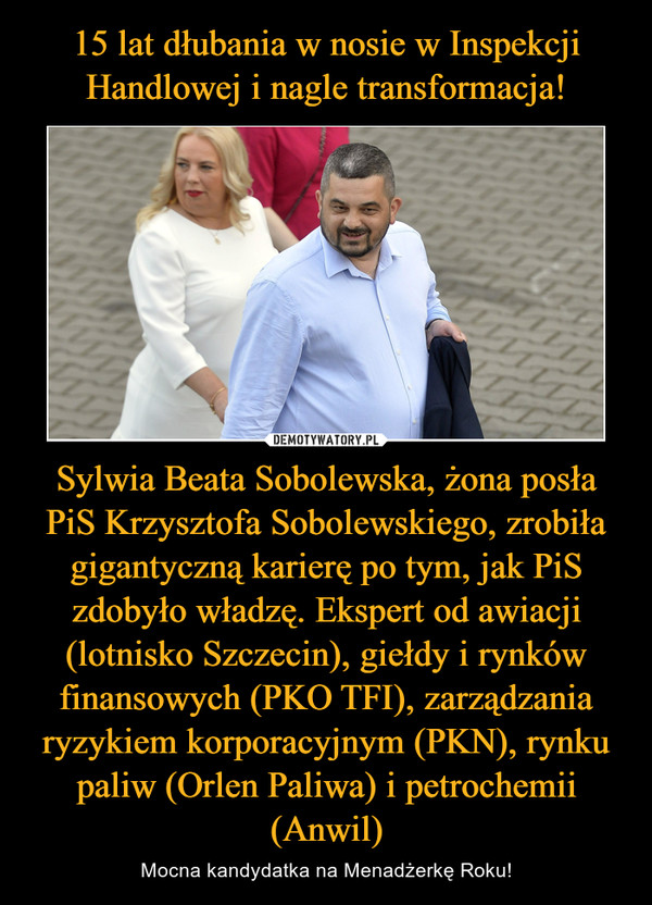 Sylwia Beata Sobolewska, żona posła PiS Krzysztofa Sobolewskiego, zrobiła gigantyczną karierę po tym, jak PiS zdobyło władzę. Ekspert od awiacji (lotnisko Szczecin), giełdy i rynków finansowych (PKO TFI), zarządzania ryzykiem korporacyjnym (PKN), rynku paliw (Orlen Paliwa) i petrochemii (Anwil) – Mocna kandydatka na Menadżerkę Roku!