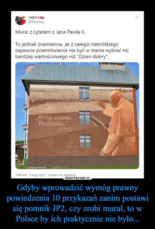 Gdyby wprowadzić wymóg prawny powiedzenia 10 przykazań zanim postawi się pomnik JP2, czy zrobi mural, to w Polsce by ich praktycznie nie było...