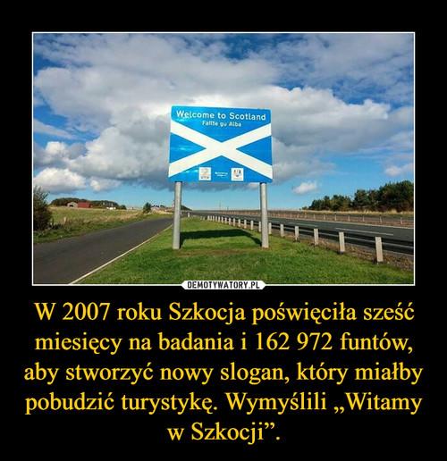"""W 2007 roku Szkocja poświęciła sześć miesięcy na badania i 162 972 funtów, aby stworzyć nowy slogan, który miałby pobudzić turystykę. Wymyślili """"Witamy w Szkocji""""."""