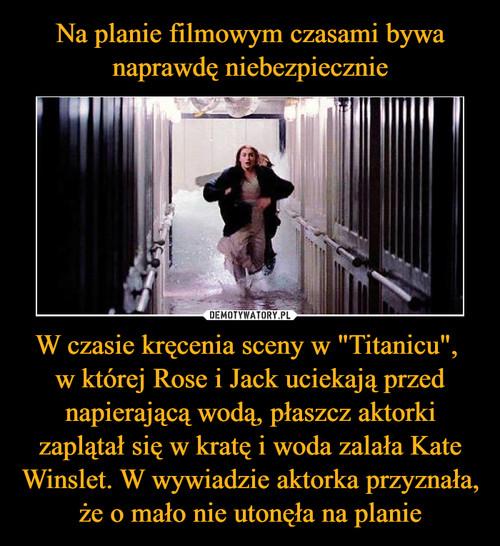 """Na planie filmowym czasami bywa naprawdę niebezpiecznie W czasie kręcenia sceny w """"Titanicu"""",  w której Rose i Jack uciekają przed napierającą wodą, płaszcz aktorki zaplątał się w kratę i woda zalała Kate Winslet. W wywiadzie aktorka przyznała, że o mało nie utonęła na planie"""