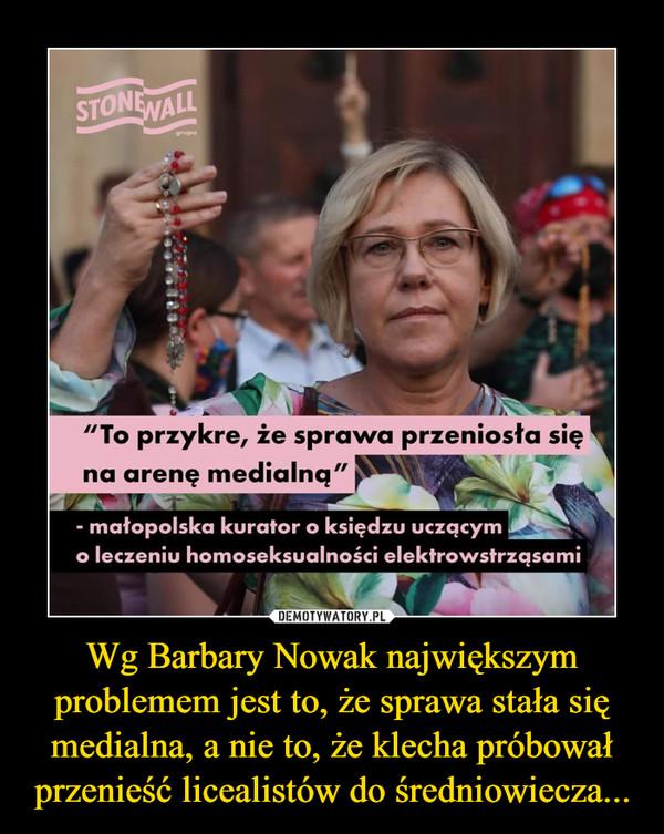 Wg Barbary Nowak największym problemem jest to, że sprawa stała się medialna, a nie to, że klecha próbował przenieść licealistów do średniowiecza... –
