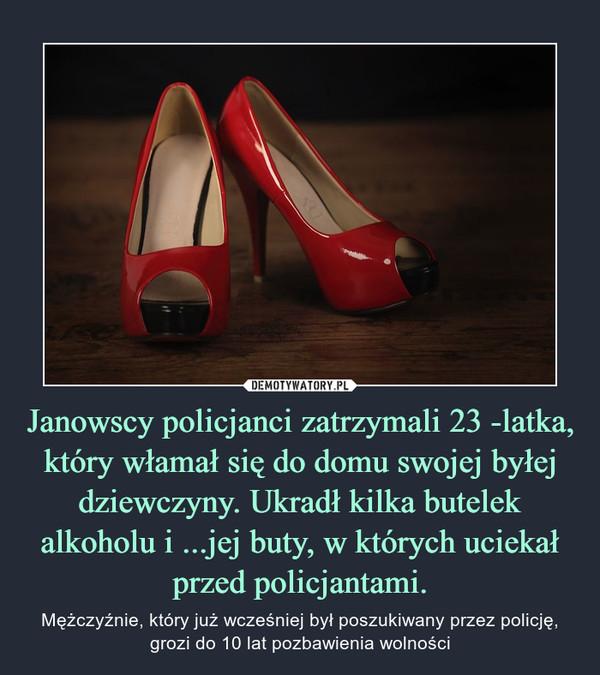 Janowscy policjanci zatrzymali 23 -latka, który włamał się do domu swojej byłej dziewczyny. Ukradł kilka butelek alkoholu i ...jej buty, w których uciekał przed policjantami. – Mężczyźnie, który już wcześniej był poszukiwany przez policję, grozi do 10 lat pozbawienia wolności