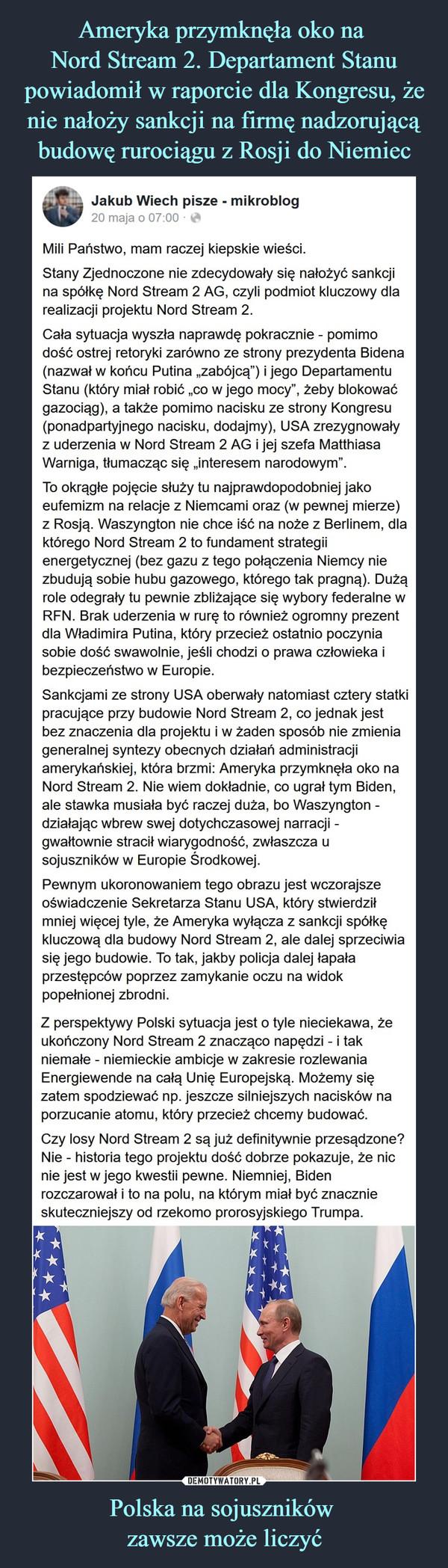 """Polska na sojuszników zawsze może liczyć –  Jakub Wiech pisze - mikroblog20 maja o 00:00 ·Mili Państwo, mam raczej kiepskie wieści.Stany Zjednoczone nie zdecydowały się nałożyć sankcji na spółkę Nord Stream 2 AG, czyli podmiot kluczowy dla realizacji projektu Nord Stream 2.Cała sytuacja wyszła naprawdę pokracznie - pomimo dość ostrej retoryki zarówno ze strony prezydenta Bidena (nazwał w końcu Putina """"zabójcą"""") i jego Departamentu Stanu (który miał robić """"co w jego mocy"""", żeby blokować gazociąg), a także pomimo nacisku ze strony Kongresu (ponadpartyjnego nacisku, dodajmy), USA zrezygnowały z uderzenia w Nord Stream 2 AG i jej szefa Matthiasa Warniga, tłumacząc się """"interesem narodowym"""".To okrągłe pojęcie służy tu najprawdopodobniej jako eufemizm na relacje z Niemcami oraz (w pewnej mierze) z Rosją. Waszyngton nie chce iść na noże z Berlinem, dla którego Nord Stream 2 to fundament strategii energetycznej (bez gazu z tego połączenia Niemcy nie zbudują sobie hubu gazowego, którego tak pragną). Dużą role odegrały tu pewnie zbliżające się wybory federalne w RFN. Brak uderzenia w rurę to również ogromny prezent dla Władimira Putina, który przecież ostatnio poczynia sobie dość swawolnie, jeśli chodzi o prawa człowieka i bezpieczeństwo w Europie.Sankcjami ze strony USA oberwały natomiast cztery statki pracujące przy budowie Nord Stream 2, co jednak jest bez znaczenia dla projektu i w żaden sposób nie zmienia generalnej syntezy obecnych działań administracji amerykańskiej, która brzmi: Ameryka przymknęła oko na Nord Stream 2. Nie wiem dokładnie, co ugrał tym Biden, ale stawka musiała być raczej duża, bo Waszyngton - działając wbrew swej dotychczasowej narracji - gwałtownie stracił wiarygodność, zwłaszcza u sojuszników w Europie Środkowej.Pewnym ukoronowaniem tego obrazu jest wczorajsze oświadczenie Sekretarza Stanu USA, który stwierdził mniej więcej tyle, że Ameryka wyłącza z sankcji spółkę kluczową dla budowy Nord Stream 2, ale dalej sprzeciwia się jego budowie. To tak, jak"""