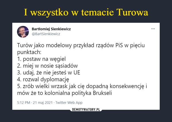 –  Bartłomiej Sienkiewicz@BartSienkiewiczTurów jako modelowy przykład rządów PiS w pięciupunktach:1. postaw na węgiel2. miej w nosie sąsiadów3. udaj, że nie jesteś w UE4. rozwal dyplomację5. zrób wielki wrzask jak cię dopadną konsekwencję imów że to kolonialna polityka Brukseli