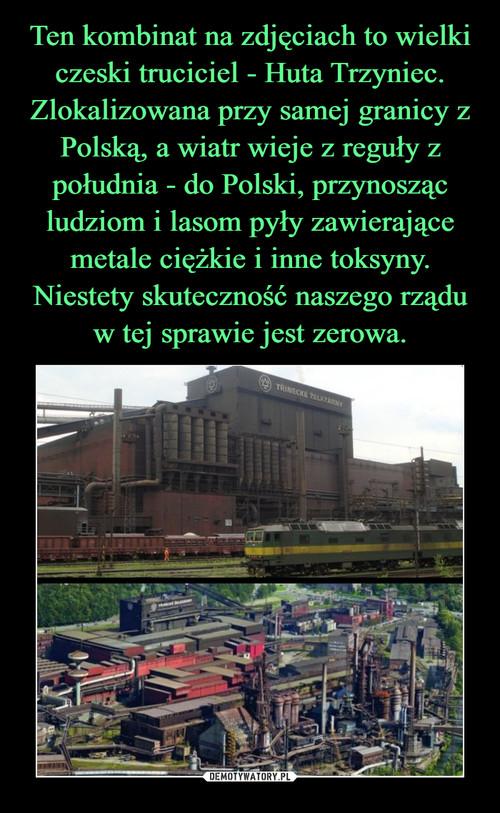 Ten kombinat na zdjęciach to wielki czeski truciciel - Huta Trzyniec. Zlokalizowana przy samej granicy z Polską, a wiatr wieje z reguły z południa - do Polski, przynosząc ludziom i lasom pyły zawierające metale ciężkie i inne toksyny. Niestety skuteczność naszego rządu w tej sprawie jest zerowa.