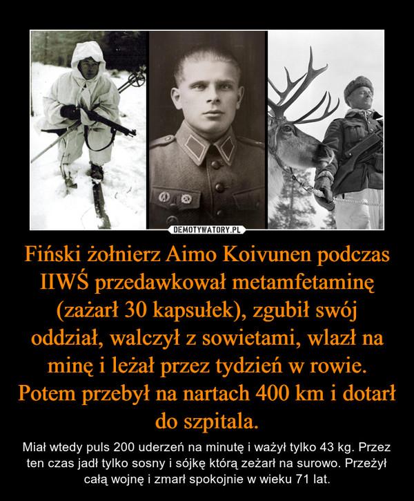 Fiński żołnierz Aimo Koivunen podczas IIWŚ przedawkował metamfetaminę (zażarł 30 kapsułek), zgubił swój oddział, walczył z sowietami, wlazł na minę i leżał przez tydzień w rowie. Potem przebył na nartach 400 km i dotarł do szpitala. – Miał wtedy puls 200 uderzeń na minutę i ważył tylko 43 kg. Przez ten czas jadł tylko sosny i sójkę którą zeżarł na surowo. Przeżył całą wojnę i zmarł spokojnie w wieku 71 lat.