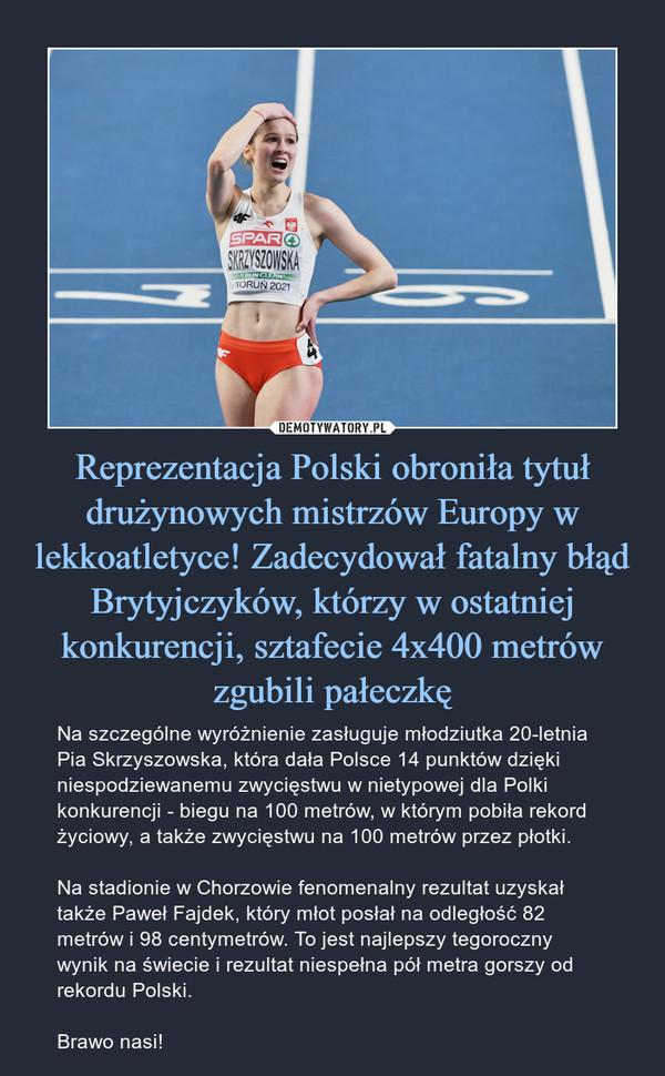 Reprezentacja Polski obroniła tytuł drużynowych mistrzów Europy w lekkoatletyce! Zadecydował fatalny błąd Brytyjczyków, którzy w ostatniej konkurencji, sztafecie 4x400 metrów zgubili pałeczkę – Na szczególne wyróżnienie zasługuje młodziutka 20-letnia Pia Skrzyszowska, która dała Polsce 14 punktów dzięki niespodziewanemu zwycięstwu w nietypowej dla Polki konkurencji - biegu na 100 metrów, w którym pobiła rekord życiowy, a także zwycięstwu na 100 metrów przez płotki.Na stadionie w Chorzowie fenomenalny rezultat uzyskał także Paweł Fajdek, który młot posłał na odległość 82 metrów i 98 centymetrów. To jest najlepszy tegoroczny wynik na świecie i rezultat niespełna pół metra gorszy od rekordu Polski.Brawo nasi!