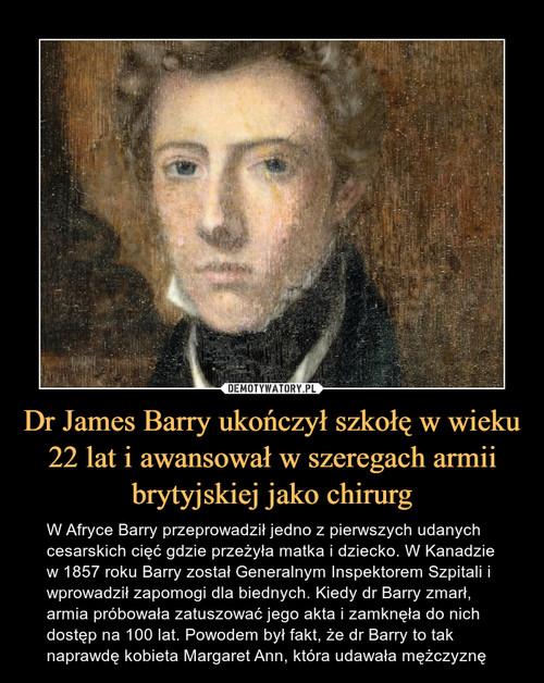 Dr James Barry ukończył szkołę w wieku 22 lat i awansował w szeregach armii brytyjskiej jako chirurg