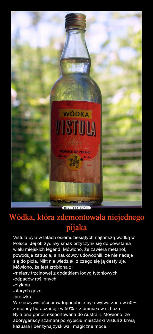 Wódka, która zdemontowała niejednego pijaka – Vistula była w latach osiemdziesiątych najtańszą wódką w Polsce. Jej obrzydliwy smak przyczynił się do powstania wielu miejskich legend. Mówiono, że zawiera metanol, powoduje zatrucia, a naukowcy udowodnili, że nie nadaje się do picia. Nikt nie wiedział, z czego się ją destyluje. Mówiono, że jest zrobiona z:-melasy trzcinowej z dodatkiem łodyg tytoniowych-odpadów roślinnych-etylenu-starych gazet-proszkuW rzeczywistości prawdopodobnie była wytwarzana w 50% z melasy buraczanej i w 50% z ziemniaków i zboża.Była ona ponoć eksportowana do Australii. Mówiono, że aborygeńscy szamani po wypiciu mieszanki Vistuli z krwią kazuara i benzyną zyskiwali magiczne moce.