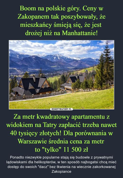 """Boom na polskie góry. Ceny w Zakopanem tak poszybowały, że mieszkańcy śmieją się, że jest  drożej niż na Manhattanie! Za metr kwadratowy apartamentu z widokiem na Tatry zapłacić trzeba nawet 40 tysięcy złotych! Dla porównania w Warszawie średnia cena za metr  to """"tylko"""" 11 500 zł"""