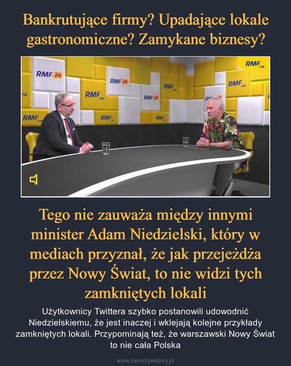 Tego nie zauważa między innymi minister Adam Niedzielski, który w mediach przyznał, że jak przejeżdża przez Nowy Świat, to nie widzi tych zamkniętych lokali – Użytkownicy Twittera szybko postanowili udowodnić Niedzielskiemu, że jest inaczej i wklejają kolejne przykłady zamkniętych lokali. Przypominają też, że warszawski Nowy Świat to nie cała Polska