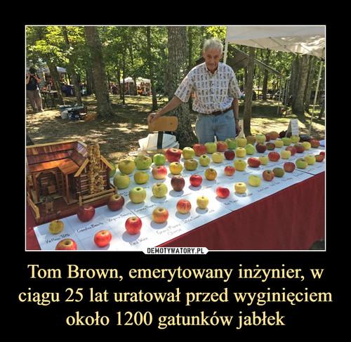 Tom Brown, emerytowany inżynier, w ciągu 25 lat uratował przed wyginięciem około 1200 gatunków jabłek