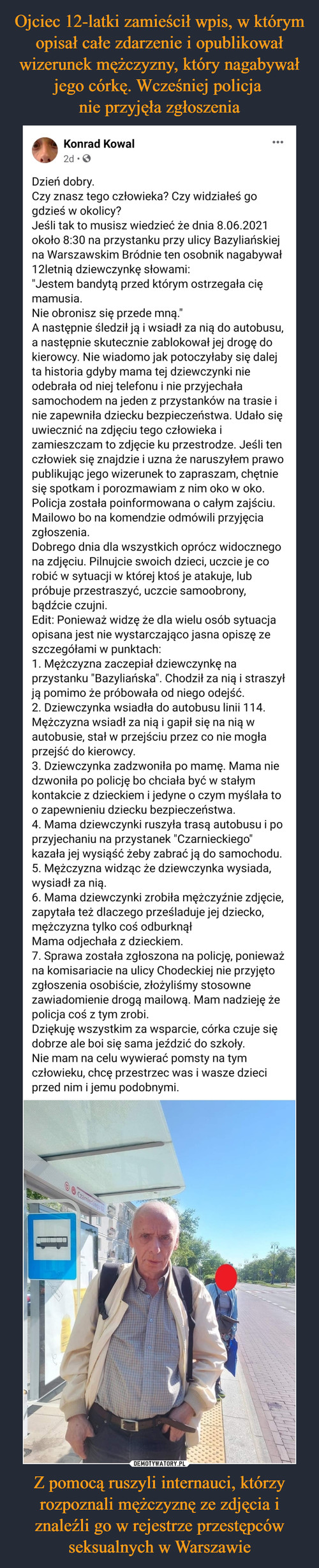 Ojciec 12-latki zamieścił wpis, w którym opisał całe zdarzenie i opublikował wizerunek mężczyzny, który nagabywał jego córkę. Wcześniej policja  nie przyjęła zgłoszenia Z pomocą ruszyli internauci, którzy rozpoznali mężczyznę ze zdjęcia i znaleźli go w rejestrze przestępców seksualnych w Warszawie
