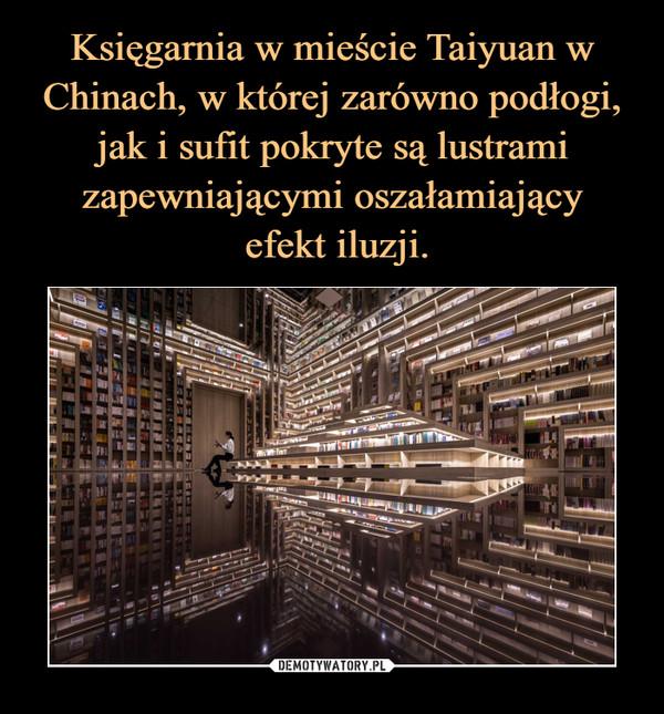 Księgarnia w mieście Taiyuan w Chinach, w której zarówno podłogi, jak i sufit pokryte są lustrami zapewniającymi oszałamiający  efekt iluzji.