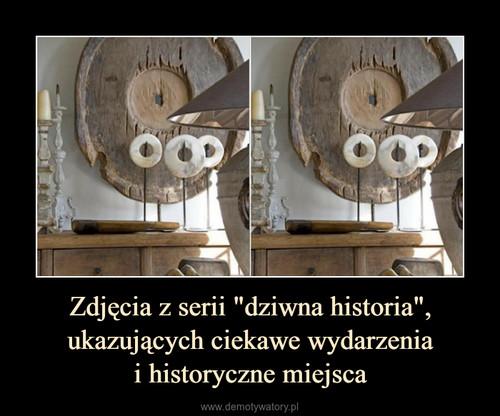 """Zdjęcia z serii """"dziwna historia"""", ukazujących ciekawe wydarzenia i historyczne miejsca"""