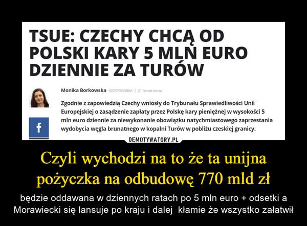 Czyli wychodzi na to że ta unijna pożyczka na odbudowę 770 mld zł – będzie oddawana w dziennych ratach po 5 mln euro + odsetki a Morawiecki się lansuje po kraju i dalej  kłamie że wszystko załatwił