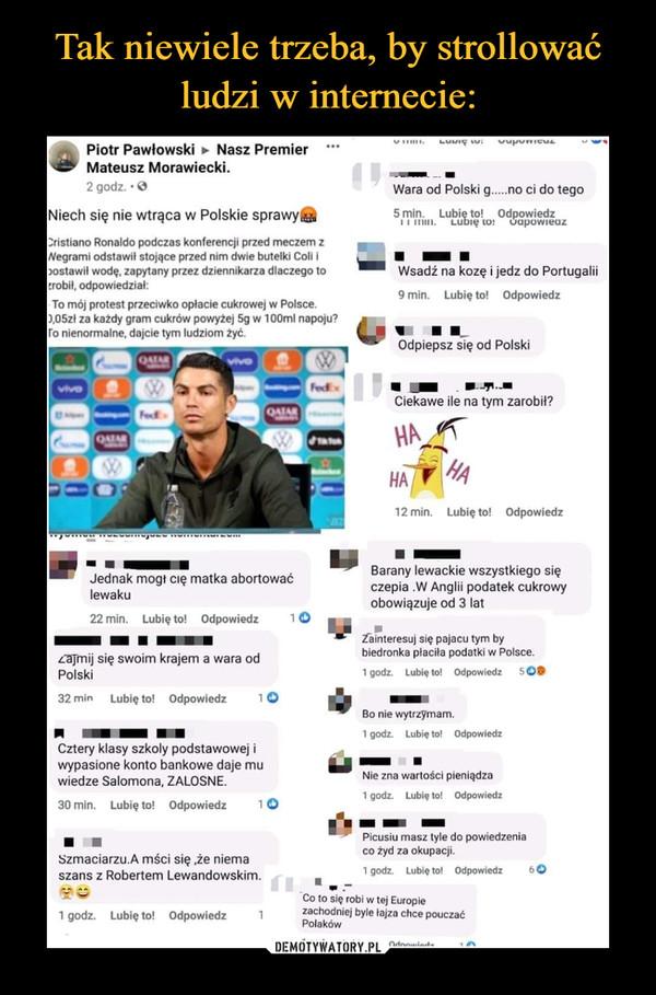"""–  NJiech się nie wtrąca w Polskie sprawy a*Instiano Ronaldo podczas konferencji przed meczem zVegrami odstawił stojące przed nim dwie butelki Coli ijostawił wodę, zapylany przez dziennikarza dlaczego torobił, odpowiedział:To mój protest przeciwko opłacie cukrowej w Polsce.),05zl za każdy gram cukrów powyżej 5g w lOOml napoju?o nienormalne, dajcie tym ludziom zyć.Jednak mogt cię matka abortowaćlewaku22 min.   Lubię lo!   Odpowiedz       11z.""""ajmij się swoim krajem a wara odPolski32 min    Lubię to!   Odpowiedz       1 Om   ■       m mCztery klasy szkoły podstawowej iwypasione konto bankowe daje muwiedze Salomona, ŻAŁOSNE.30 min.   Lubię to!   Odpowiedz       1 OSzmaciarzu.A mści się ,że niemaszans z Robertem Lewandowskim."""