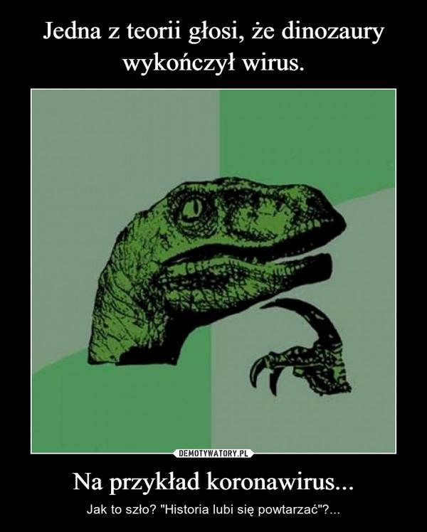"""Na przykład koronawirus... – Jak to szło? """"Historia lubi się powtarzać""""?..."""