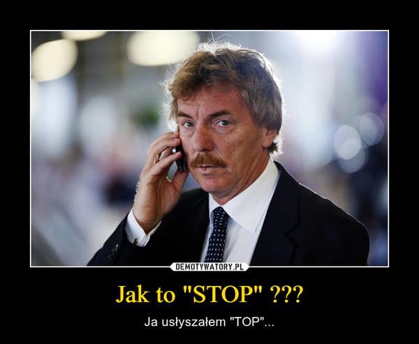 "Jak to ""STOP"" ??? – Ja usłyszałem ""TOP""..."