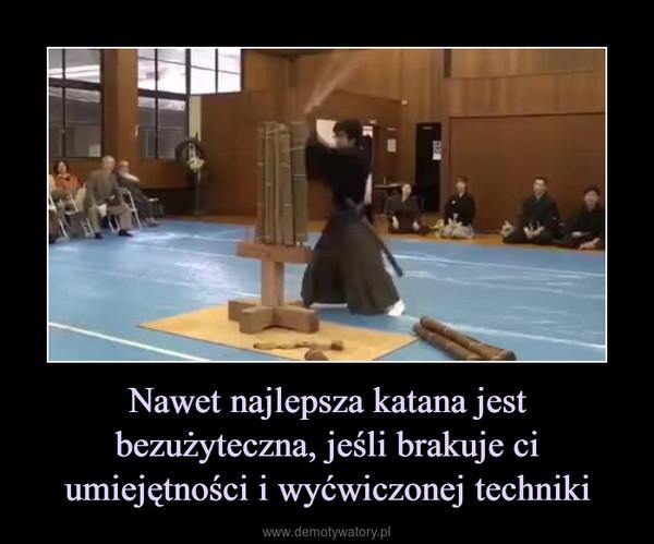 Nawet najlepsza katana jest bezużyteczna, jeśli brakuje ci umiejętności i wyćwiczonej techniki –