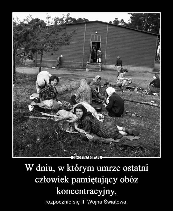 W dniu, w którym umrze ostatni człowiek pamiętający obóz koncentracyjny, – rozpocznie się III Wojna Światowa.