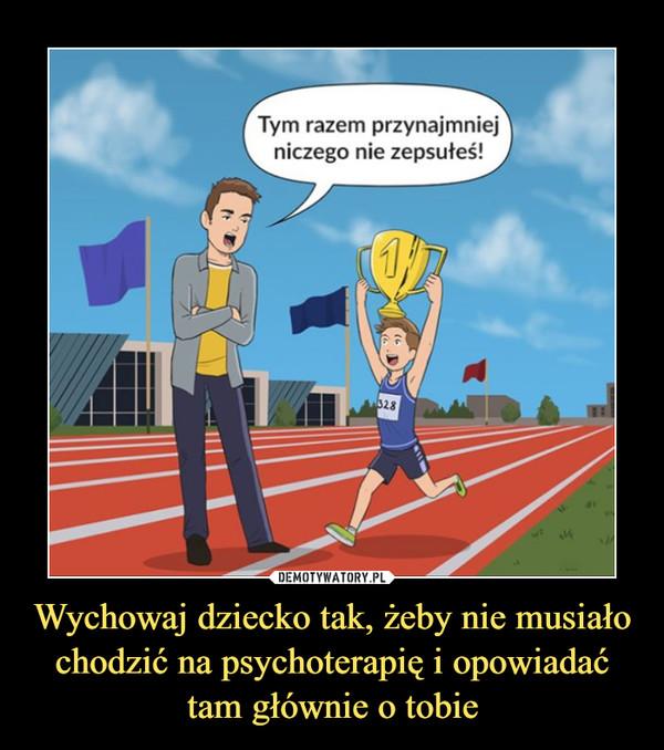 Wychowaj dziecko tak, żeby nie musiało chodzić na psychoterapię i opowiadać tam głównie o tobie –  Tym razem przynajmniejniczego nie zepsułeś!
