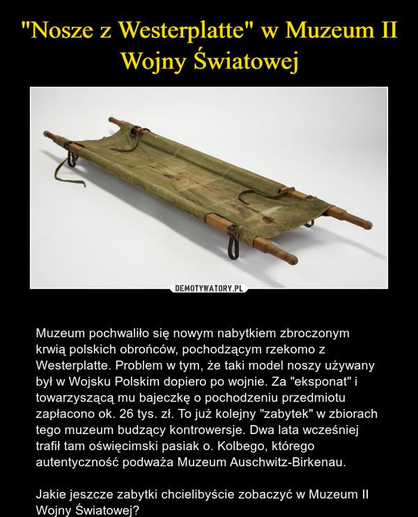 """– Muzeum pochwaliło się nowym nabytkiem zbroczonym krwią polskich obrońców, pochodzącym rzekomo z Westerplatte. Problem w tym, że taki model noszy używany był w Wojsku Polskim dopiero po wojnie. Za """"eksponat"""" i towarzyszącą mu bajeczkę o pochodzeniu przedmiotu zapłacono ok. 26 tys. zł. To już kolejny """"zabytek"""" w zbiorach tego muzeum budzący kontrowersje. Dwa lata wcześniej trafił tam oświęcimski pasiak o. Kolbego, którego autentyczność podważa Muzeum Auschwitz-Birkenau.Jakie jeszcze zabytki chcielibyście zobaczyć w Muzeum II Wojny Światowej?"""
