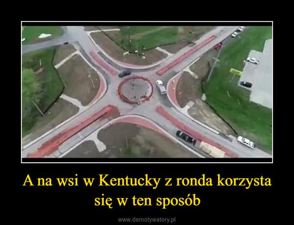 A na wsi w Kentucky z ronda korzysta się w ten sposób –