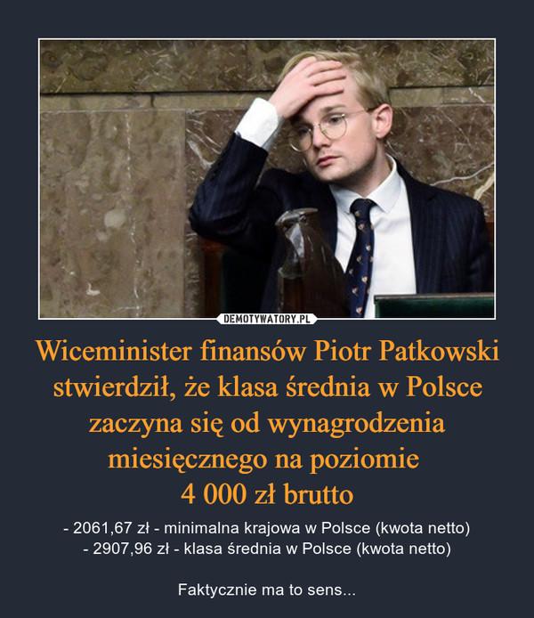 Wiceminister finansów Piotr Patkowski stwierdził, że klasa średnia w Polsce zaczyna się od wynagrodzenia miesięcznego na poziomie 4 000 zł brutto – - 2061,67 zł - minimalna krajowa w Polsce (kwota netto)- 2907,96 zł - klasa średnia w Polsce (kwota netto)Faktycznie ma to sens...