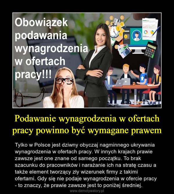 Podawanie wynagrodzenia w ofertach pracy powinno być wymagane prawem – Tylko w Polsce jest dziwny obyczaj nagminnego ukrywania wynagrodzenia w ofertach pracy. W innych krajach prawie zawsze jest one znane od samego początku. To brak szacunku do pracowników i narażanie ich na stratę czasu a także element tworzący zły wizerunek firmy z takimi ofertami. Gdy się nie podaje wynagrodzenia w ofercie pracy  - to znaczy, że prawie zawsze jest to poniżej średniej.