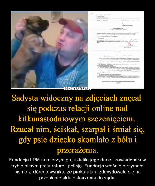 Sadysta widoczny na zdjęciach znęcał  się podczas relacji online nad kilkunastodniowym szczenięciem.  Rzucał nim, ściskał, szarpał i śmiał się, gdy psie dziecko skomlało z bólu i przerażenia.