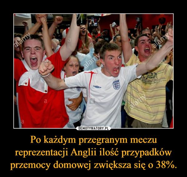 Po każdym przegranym meczu reprezentacji Anglii ilość przypadków przemocy domowej zwiększa się o 38%. –