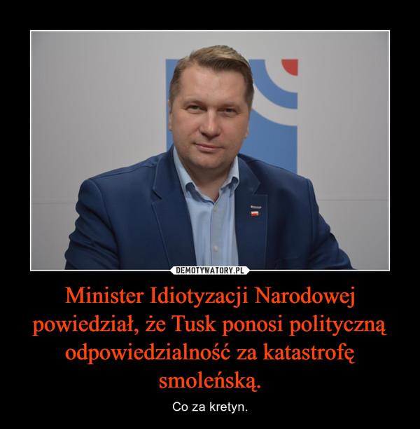 Minister Idiotyzacji Narodowej powiedział, że Tusk ponosi polityczną odpowiedzialność za katastrofę smoleńską. – Co za kretyn.