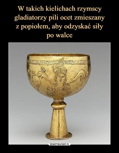W takich kielichach rzymscy gladiatorzy pili ocet zmieszany z popiołem, aby odzyskać siły po walce