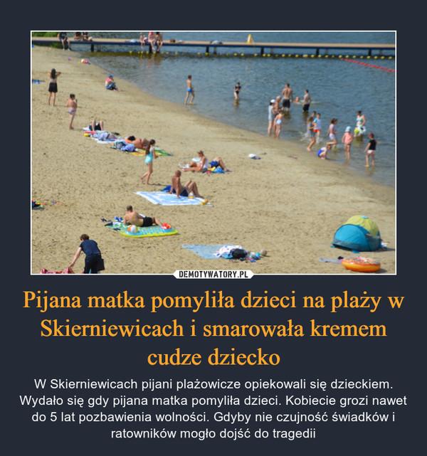 Pijana matka pomyliła dzieci na plaży w Skierniewicach i smarowała kremem cudze dziecko – W Skierniewicach pijani plażowicze opiekowali się dzieckiem. Wydało się gdy pijana matka pomyliła dzieci. Kobiecie grozi nawet do 5 lat pozbawienia wolności. Gdyby nie czujność świadków i ratowników mogło dojść do tragedii