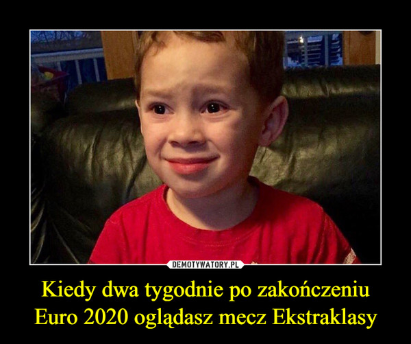 Kiedy dwa tygodnie po zakończeniu Euro 2020 oglądasz mecz Ekstraklasy –