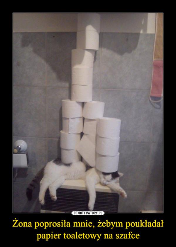 Żona poprosiła mnie, żebym poukładał papier toaletowy na szafce –